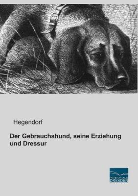 Der Gebrauchshund, seine Erziehung und Dressur - Hegendorf  