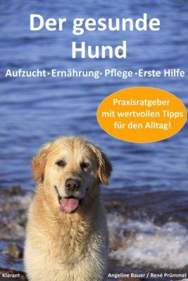 Der gesunde Hund. Hunde Praxisratgeber mit wertvollen Tipps: Hundeerziehung, Hundeernährung, Hundepflege und Erste Hilfe, Angeline Bauer, René Prümmel