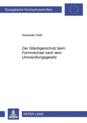 Der Gläubigerschutz beim Formwechsel nach dem Umwandlungsgesetz, Alexander Veith