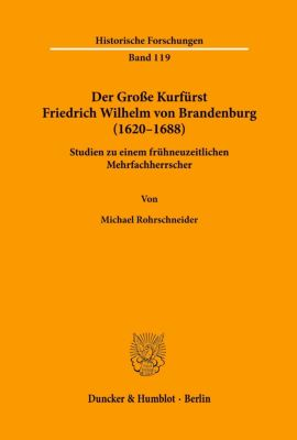 Der Große Kurfürst Friedrich Wilhelm von Brandenburg (1620-1688) - Michael Rohrschneider |