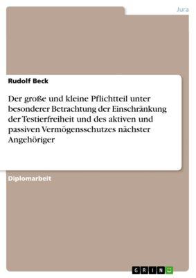 Der große und kleine Pflichtteil unter besonderer Betrachtung der Einschränkung der Testierfreiheit und des aktiven und passiven Vermögensschutzes nächster Angehöriger, Rudolf Beck