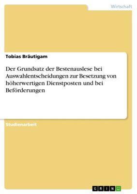 Der Grundsatz der Bestenauslese bei Auswahlentscheidungen zur Besetzung von höherwertigen Dienstposten und bei Beförderungen, Tobias Bräutigam