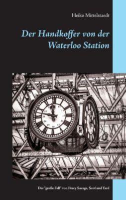 Der Handkoffer von der Waterloo Station, Heiko Mittelstaedt