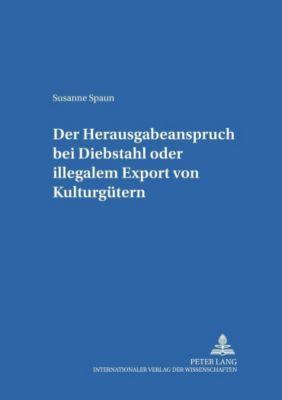 Der Herausgabeanspruch bei Diebstahl oder illegalem Export von Kulturgütern, Susanne Spaun
