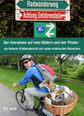 Der Innradweg auf zwei Rädern und vier Pfoten - ein heiterer Erlebnisbericht mit vielen praktischen Reisetipps, Angeline Bauer