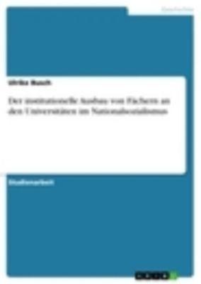 Der institutionelle Ausbau von Fächern an den Universitäten im Nationalsozialismus, Ulrike Busch