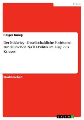 Der Irakkrieg - Gesellschaftliche Positionen zur deutschen NATO-Politik im Zuge des Krieges, Holger König