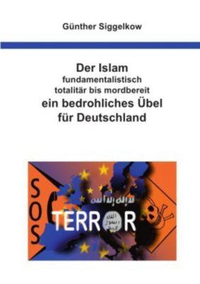 Der Islam - fundamentalistisch, totalitär bis mordbereit - ein bedrohliches Übel für Deutschland - Günther Siggelkow pdf epub