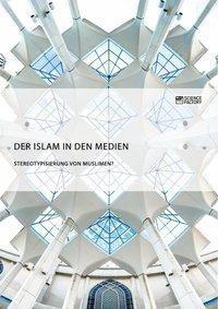 Der Islam in den Medien. Stereotypisierung von Muslimen?, Anonym