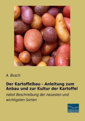 Der Kartoffelbau - Anleitung zum Anbau und zur Kultur der Kartoffel, A. Busch