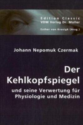Der Kehlkopfspiegel und seine Verwertung für Physiologie und Medizin, Johann N. Czermak