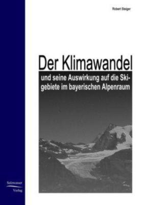 Der Klimawandel und seine Auswirkung auf die Skigebiete im bayerischen Alpenraum, Robert Steiger