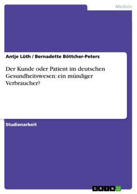 Der Kunde oder Patient im deutschen Gesundheitswesen: ein mündiger Verbraucher?, Bernadette Böttcher-Peters, Antje Lüth