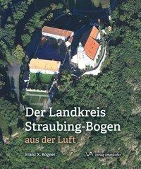 Der Landskreis Straubing-Bogen aus der Luft - Franz X. Bogner |