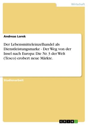 Der Lebensmitteleinzelhandel als Dienstleistungsmarke - Der Weg von der Insel nach Europa: Die Nr. 3 der Welt (Tesco) erobert neue Märkte., Andreas Lorek