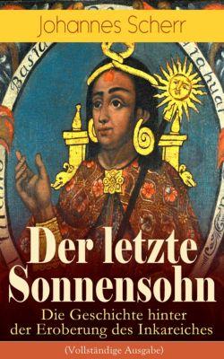 Der letzte Sonnensohn: Die Geschichte hinter der Eroberung des Inkareiches (Vollständige Ausgabe), Johannes Scherr