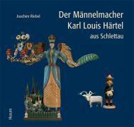 Der Männelmacher Karl Louis Härtel aus Schlettau, Joachim Riebel