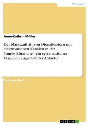Der Marktauftritt von Dienstleistern mit elektronischen Kanälen in der Touristikbranche - ein systematischer Vergleich ausgewählter Anbieter, Anne-Kathrin Müller
