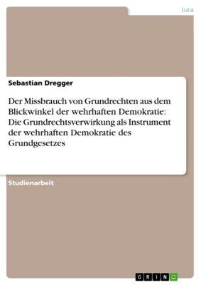 Der Missbrauch von Grundrechten aus dem Blickwinkel der wehrhaften Demokratie: Die Grundrechtsverwirkung als Instrument der wehrhaften Demokratie des Grundgesetzes, Sebastian Dregger
