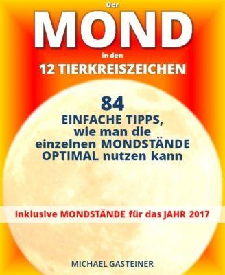 Der MOND in den 12 TIERKREISZEICHEN: 84 EINFACHE TIPPS, wie man die einzelnen MONDSTÄNDE OPTIMAL nutzen kann, Michael Gasteiner
