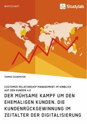 Der mühsame Kampf um den ehemaligen Kunden. Die Kundenrückgewinnung im Zeitalter der Digitalisierung, Thomas Gildemeyer