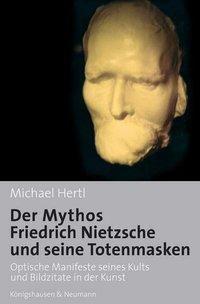 Der Mythos Friedrich Nietzsche und seine Totenmasken, Michael Hertl