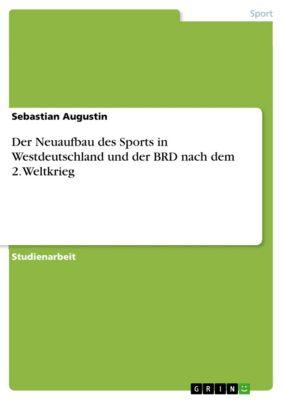 Der Neuaufbau des Sports in Westdeutschland und der BRD nach dem 2. Weltkrieg, Sebastian Augustin