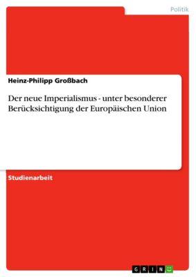 Der neue Imperialismus - unter besonderer Berücksichtigung der Europäischen Union, Heinz-Philipp Großbach