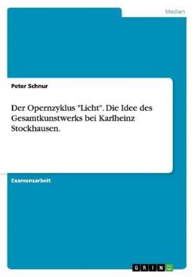 Der Opernzyklus Licht. Die Idee des Gesamtkunstwerks bei Karlheinz Stockhausen., Peter Schnur