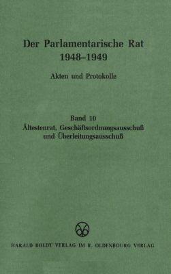 Der Parlamentarische Rat 1948-1949: Bd.10 Ältestenrat, Geschäftsordungsausschuß und Überleitungsausschuß