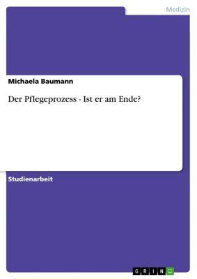 Der Pflegeprozess - Ist er am Ende?, Michaela Baumann