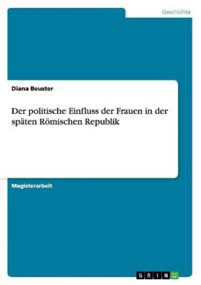 Der politische Einfluss der Frauen in der späten Römischen Republik, Diana Beuster