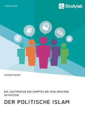 Der politische Islam. Die Legitimation des Kampfes bei muslimischen Aktivisten, Susann Prager