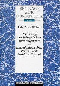 Der Prozess der bürgerlichen Emanzipation im anti-idealistischen Roman von Sorel bis Prevost, Falk P. Weber