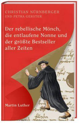 Der rebellische Mönch, die entlaufene Nonne und der größte Bestseller aller Zeiten, Martin Luther, Christian Nürnberger, Petra Gerster