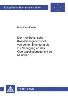 Der rheinbayerische Kassationsgerichtshof von seiner Errichtung bis zur Verlegung an das Oberappellationsgericht zu München, Britta Carla Fiedler