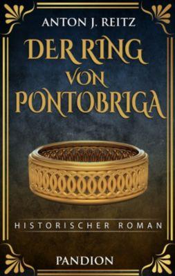 Der Ring von Pontobriga: Historischer Roman, Anton J. Reitz