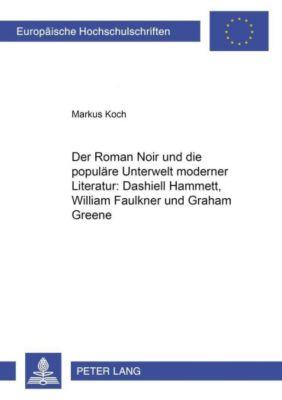 Der Roman Noir und die populäre Unterwelt moderner Literatur: Dashiell Hammett, William Faulkner und Graham Greene, Markus Koch