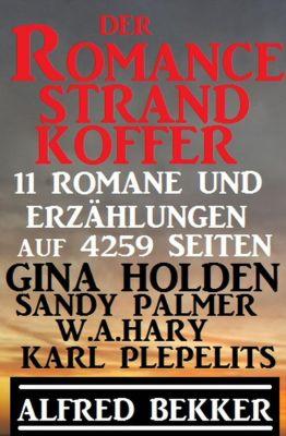 Der Romance Strand Koffer – 11 Romane und Erzählungen auf  4259 Seiten, Alfred Bekker, Karl Plepelits, Gina Holden, Sandy Palmer, W. A. Hary