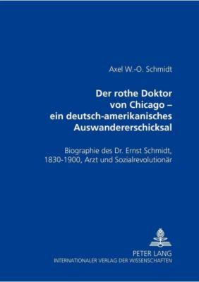 Der rothe Doktor von Chicago - ein deutsch-amerikanisches Auswandererschicksal, Axel W. -O. Schmidt