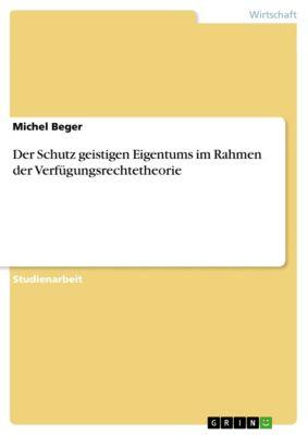 Der Schutz geistigen Eigentums im Rahmen der Verfügungsrechtetheorie, Michel Beger
