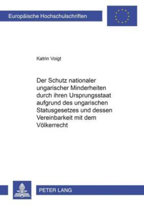 Der Schutz nationaler ungarischer Minderheiten durch ihren Ursprungsstaat aufgrund des ungarischen Statusgesetzes und dessen Vereinbarkeit mit dem Völkerrecht, Katrin Voigt