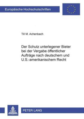 Der Schutz unterlegener Bieter bei der Vergabe öffentlicher Aufträge nach deutschem und U.S.-amerikanischem Recht, Till M. Achenbach