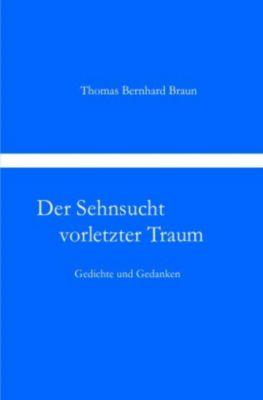 Der Sehnsucht vorletzter Traum Gedichte und Gedanken - Thomas Bernhard Braun |