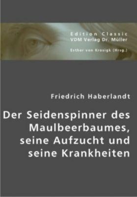 Der Seidenspinner des Maulbeerbaumes, seine Aufzucht und seine Krankheiten, Friedrich Haberlandt