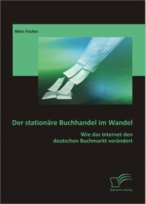 Der stationäre Buchhandel im Wandel: Wie das Internet den deutschen Buchmarkt verändert, Marc Fischer