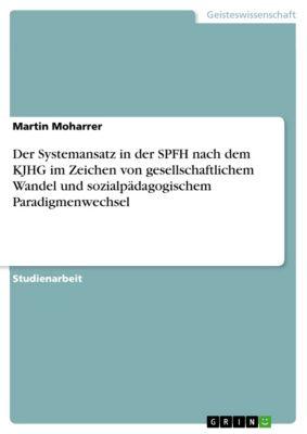 Der Systemansatz in der SPFH nach dem KJHG im Zeichen von gesellschaftlichem Wandel und sozialpädagogischem  Paradigmenwechsel, Martin Moharrer