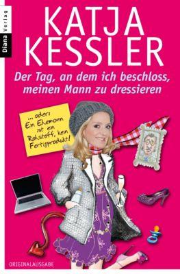 Der Tag, an dem ich beschloss, meinen Mann zu dressieren, Katja Kessler