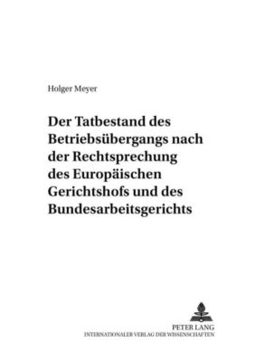 Der Tatbestand des Betriebsübergangs nach der Rechtsprechung des Europäischen Gerichtshofs und des Bundesarbeitsgerichts, Holger Meyer