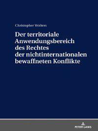 Der territoriale Anwendungsbereich des Rechtes der nichtinternationalen bewaffneten Konflikte, Christopher Wolters